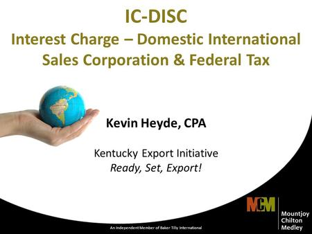 An Independent Member of Baker Tilly International 1 IC-DISC Interest Charge – Domestic International Sales Corporation & Federal Tax Kevin Heyde, CPA.