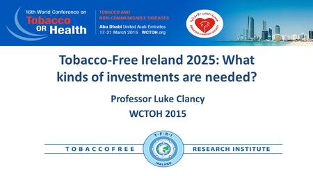 Tobacco-Free Ireland 2025: What kinds of investments are needed? Professor Luke Clancy WCTOH 2015.