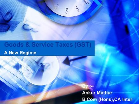 Goods & Service Taxes (GST) A New Regime By :- Ankur Mathur B.Com (Hons),CA Inter.