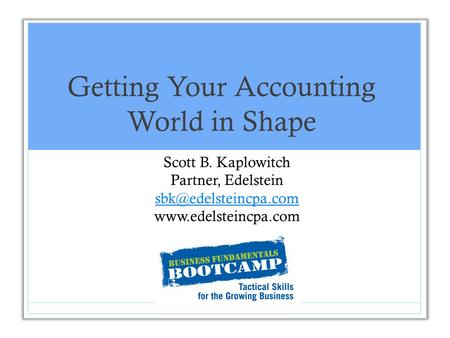 Getting Your Accounting World in Shape Scott B. Kaplowitch Partner, Edelstein