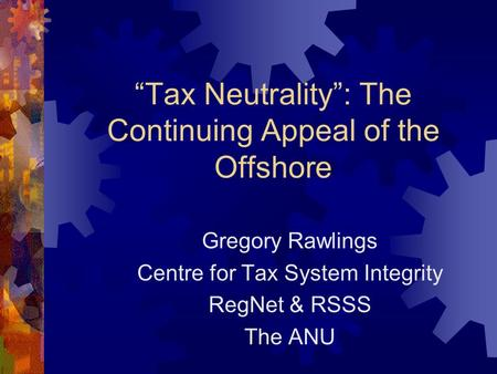 """Tax Neutrality"": The Continuing Appeal of the Offshore Gregory Rawlings Centre for Tax System Integrity RegNet & RSSS The ANU."
