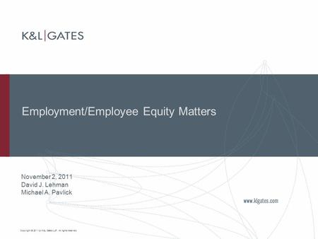 Copyright © 2011 by K&L Gates LLP. All rights reserved. Employment/Employee Equity Matters November 2, 2011 David J. Lehman Michael A. Pavlick.