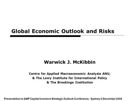 1 Global Economic Outlook and Risks Warwick J. McKibbin Centre for Applied Macroeconomic Analysis ANU, & The Lowy Institute for International Policy &