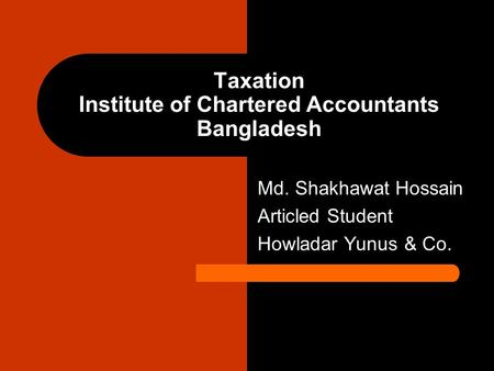 Taxation Institute of Chartered Accountants Bangladesh Md. Shakhawat Hossain Articled Student Howladar Yunus & Co.