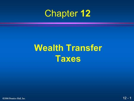 12 - 1 ©2006 Prentice Hall, Inc. Wealth Transfer Taxes Chapter 12.