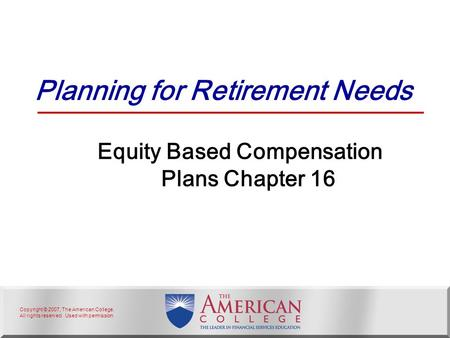 Copyright © 2007, The American College. All rights reserved. Used with permission. Planning for Retirement Needs Equity Based Compensation Plans Chapter.