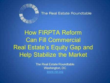 The Real Estate Roundtable Washington, DC www.rer.org How FIRPTA Reform Can Fill Commercial Real Estate's Equity Gap and Help Stabilize the Market.