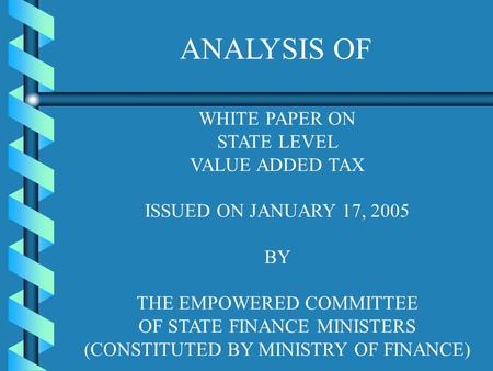 WHITE PAPER ON STATE LEVEL VALUE ADDED TAX ISSUED ON JANUARY 17, 2005 BY THE EMPOWERED COMMITTEE OF STATE FINANCE MINISTERS (CONSTITUTED BY MINISTRY OF.
