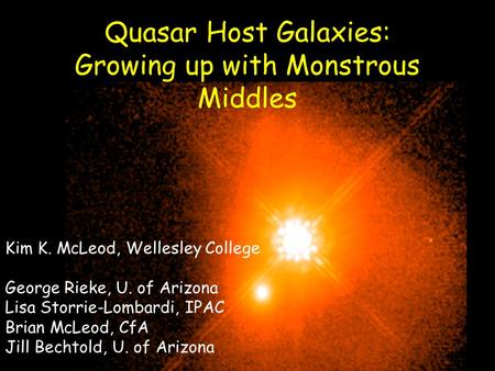 Quasar Host Galaxies: Growing up with Monstrous Middles Kim K. McLeod, Wellesley College George Rieke, U. of Arizona Lisa Storrie-Lombardi, IPAC Brian.
