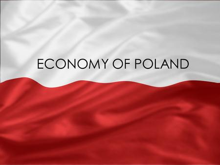 ECONOMY OF POLAND. BASIC INFORMATION CURRENCY: 1 zloty = 100 groszy GDP per capita: $18,072 GDP growth in 2009: 1.8% Inflation rate: 3.9% Unemployment.