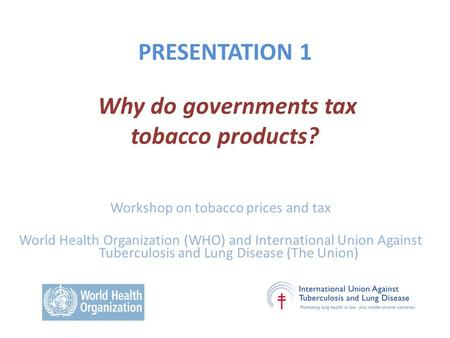 PRESENTATION 1 Why do governments tax tobacco products? Workshop on tobacco prices and tax World Health Organization (WHO) and International Union Against.