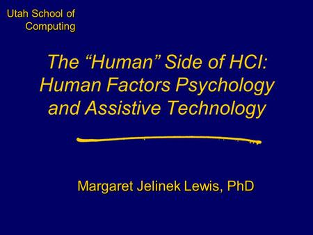 "Utah School of Computing The ""Human"" Side of HCI: Human Factors Psychology and Assistive Technology Margaret Jelinek Lewis, PhD."