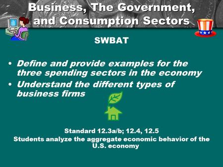 Business, The Government, and Consumption Sectors SWBAT Define and provide examples for the three spending sectors in the economy Understand the different.