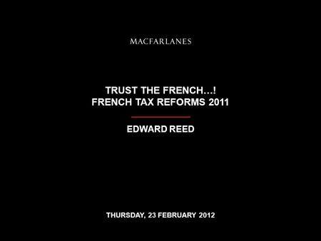 TRUST THE FRENCH…! FRENCH TAX REFORMS 2011 EDWARD REED THURSDAY, 23 FEBRUARY 2012.