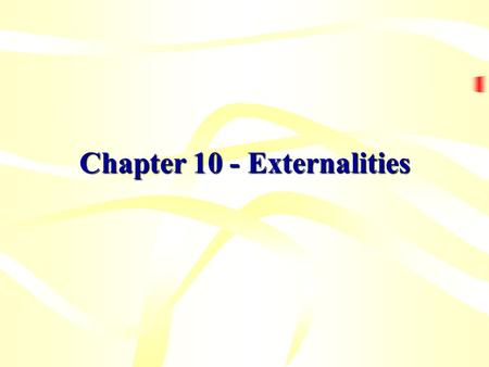 Chapter 10 - Externalities. CHAPTER 10 EXTERNALITIES Learning Objectives  What is an externality?  Why do externalities make market outcomes inefficient?