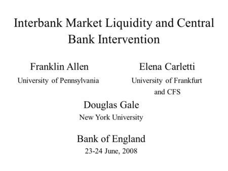 Interbank Market Liquidity and Central Bank Intervention Franklin Allen Elena Carletti University of Pennsylvania University of Frankfurt and CFS Douglas.