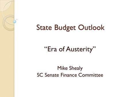 "State Budget Outlook ""Era of Austerity"" Mike Shealy SC Senate Finance Committee."