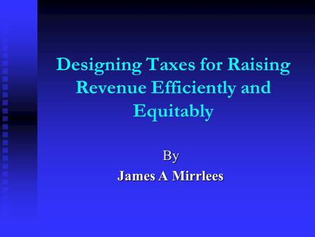Designing Taxes for Raising Revenue Efficiently and Equitably By James A Mirrlees.