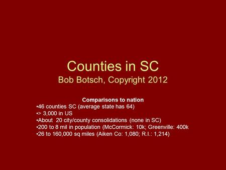 Counties in SC Bob Botsch, Copyright 2012 Comparisons to nation 46 counties SC (average state has 64) > 3,000 in US About 20 city/county consolidations.