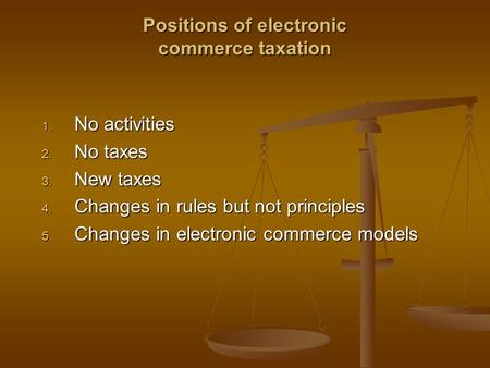 Positions of electronic commerce taxation 1. No activities 2. No taxes 3. New taxes 4. Changes in rules but not principles 5. Changes in electronic commerce.