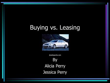 Buying vs. Leasing ©autogazeta.com By Alicia Perry Jessica Perry.
