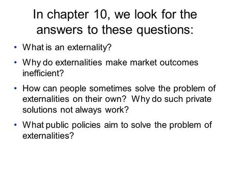 In chapter 10, we look for the answers to these questions: What is an externality? Why do externalities make market outcomes inefficient? How can people.
