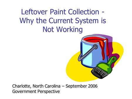 Leftover Paint Collection - Why the Current System is Not Working Charlotte, North Carolina – September 2006 Government Perspective.