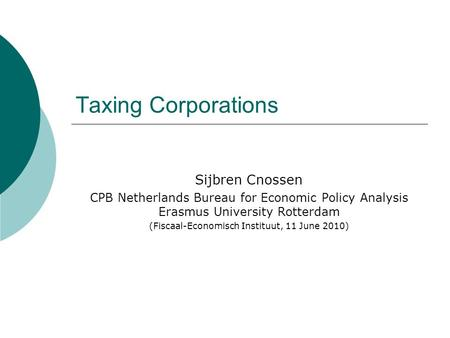 Taxing Corporations Sijbren Cnossen CPB Netherlands Bureau for Economic Policy Analysis Erasmus University Rotterdam (Fiscaal-Economisch Instituut, 11.