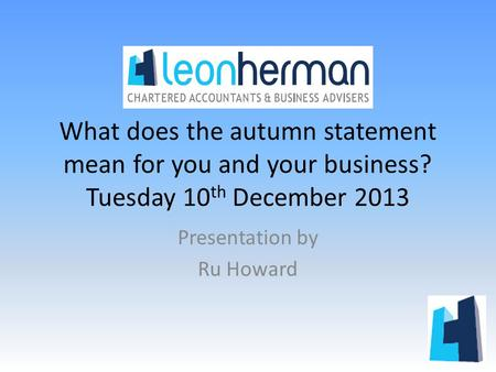 What does the autumn statement mean for you and your business? Tuesday 10 th December 2013 Presentation by Ru Howard.