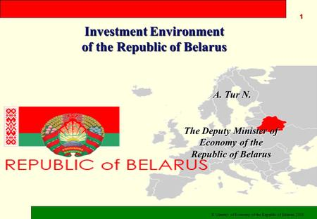 Investment Environment of the Republic of Belarus © Ministry of Economy of the Republic of Belarus 2008 A. Tur N. A. Tur N. The Deputy Minister of Economy.