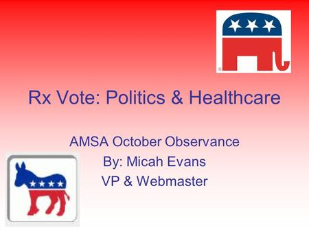 Rx Vote: Politics & Healthcare AMSA October Observance By: Micah Evans VP & Webmaster.