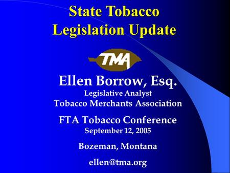 State Tobacco Legislation Update Ellen Borrow, Esq. Legislative Analyst Tobacco Merchants Association FTA Tobacco Conference September 12, 2005 Bozeman,