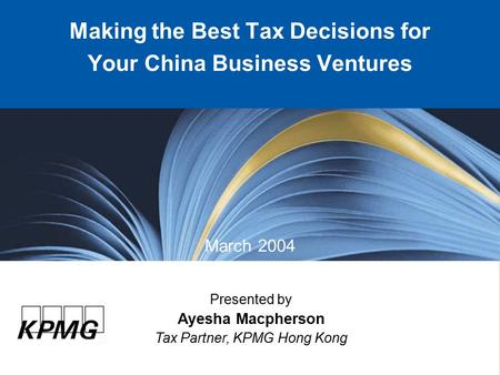 Presented by Ayesha Macpherson Tax Partner, KPMG Hong Kong Making the Best Tax Decisions for Your China Business Ventures March 2004.