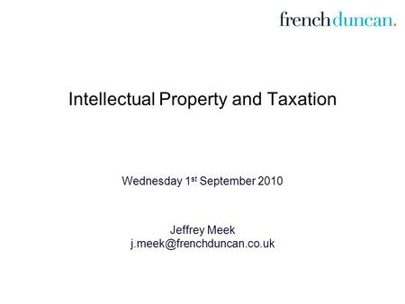 Intellectual Property and Taxation Wednesday 1 st September 2010 Jeffrey Meek