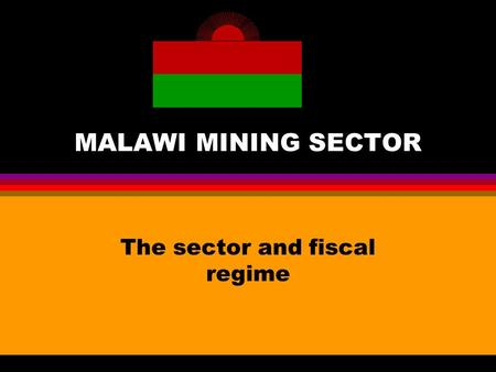MALAWI MINING SECTOR The sector and fiscal regime.