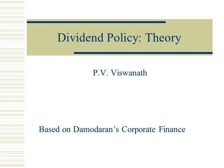 Dividend Policy: Theory P.V. Viswanath Based on Damodaran's Corporate Finance.