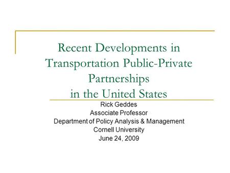 Recent Developments in Transportation Public-Private Partnerships in the United States Rick Geddes Associate Professor Department of Policy Analysis &