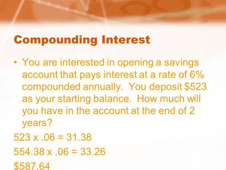 Compounding Interest You are interested in opening a savings account that pays interest at a rate of 6% compounded annually. You deposit $523 as your starting.