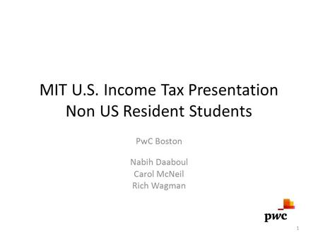 MIT U.S. Income Tax Presentation Non US Resident Students PwC Boston Nabih Daaboul Carol McNeil Rich Wagman 1.