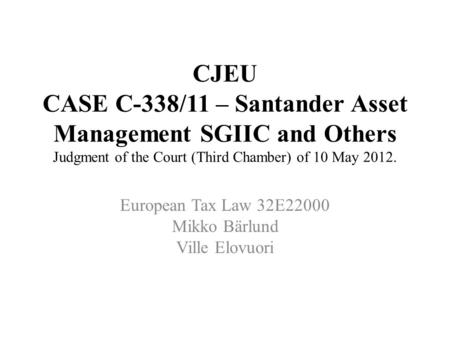 CJEU CASE C-338/11 – Santander Asset Management SGIIC and Others Judgment of the Court (Third Chamber) of 10 May 2012. European Tax Law 32E22000 Mikko.