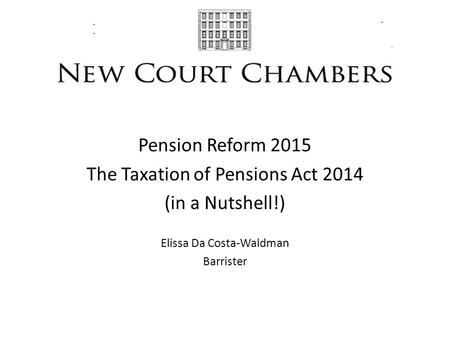Pension Reform 2015 The Taxation of Pensions Act 2014 (in a Nutshell!) Elissa Da Costa-Waldman Barrister.