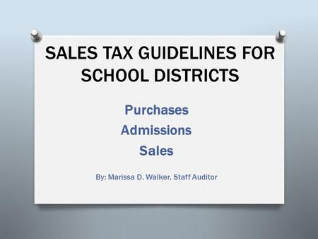 SALES TAX GUIDELINES FOR SCHOOL DISTRICTS Purchases Admissions Sales By: Marissa D. Walker, Staff Auditor.