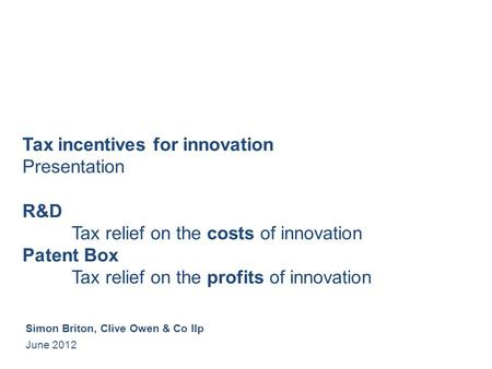 Tax incentives for innovation Presentation R&D Tax relief on the costs of innovation Patent Box Tax relief on the profits of innovation Simon Briton, Clive.