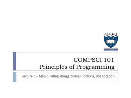 COMPSCI 101 Principles of Programming Lecture 5 – Manipulating strings, String functions, dot notation.