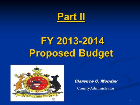 1 Part II FY 2013-2014 Proposed Budget Clarence C. Monday County Administrator.
