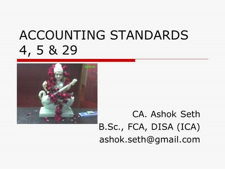 ACCOUNTING STANDARDS 4, 5 & 29 CA. Ashok Seth B.Sc., FCA, DISA (ICA)