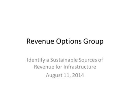 Revenue Options Group Identify a Sustainable Sources of Revenue for Infrastructure August 11, 2014.