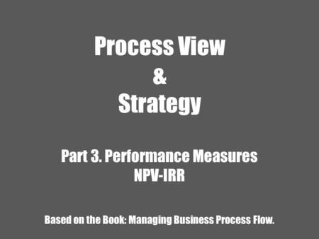 Process View & Strategy Part 3. Performance Measures NPV-IRR Based on the Book: Managing Business Process Flow.