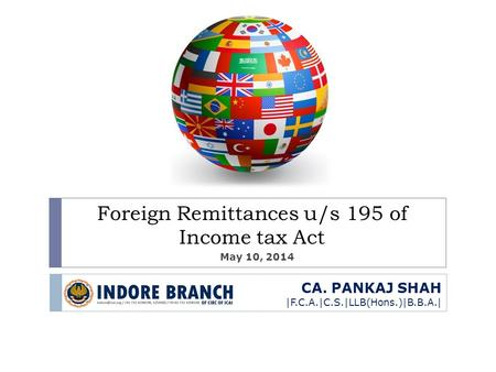 CA. PANKAJ SHAH |F.C.A.|C.S.|LLB(Hons.)|B.B.A.| Foreign Remittances u/s 195 of Income tax Act May 10, 2014.