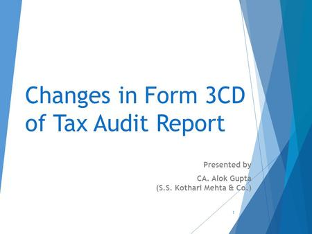 Changes in Form 3CD of Tax Audit Report Presented by CA. Alok Gupta (S.S. Kothari Mehta & Co.) 1.